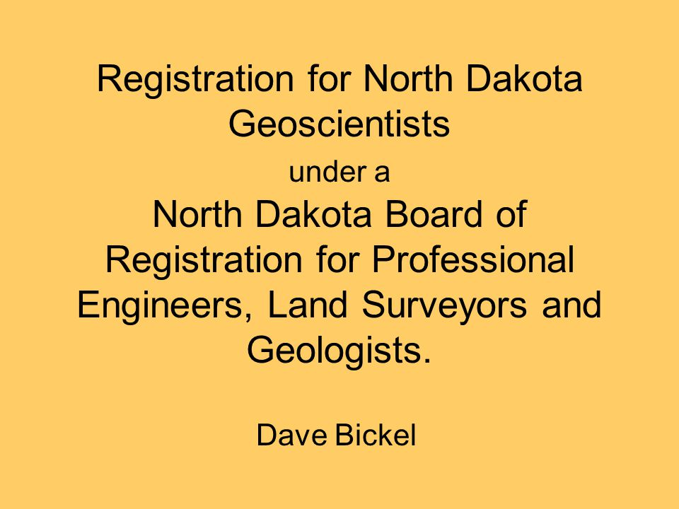 Registration for North Dakota Geoscientists under a North Dakota Board of Registration for Professional Engineers, Land Surveyors and Geologists.