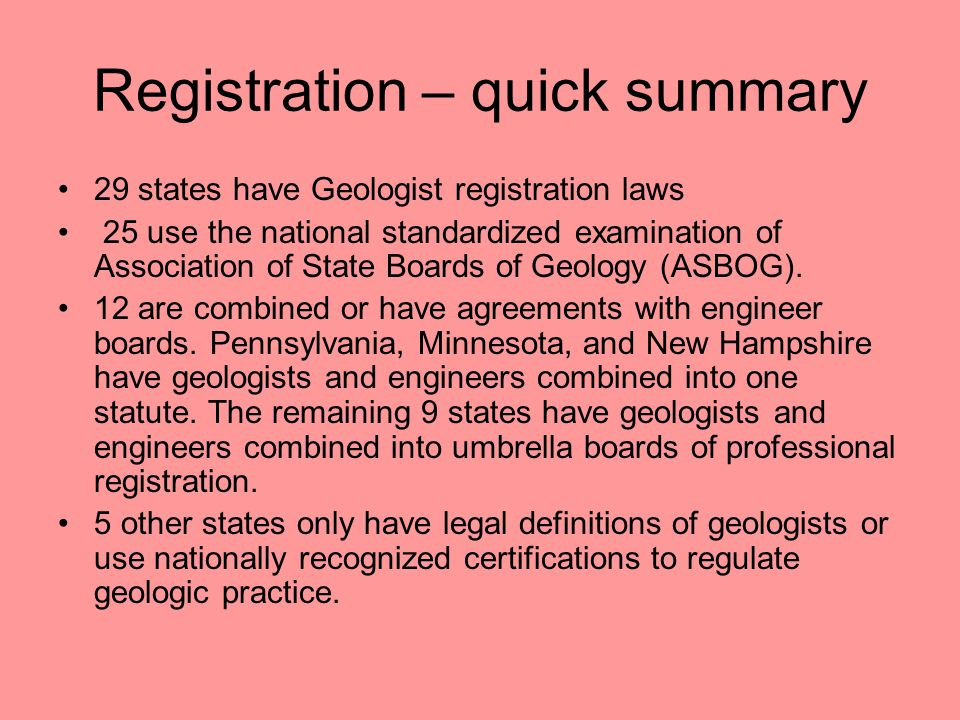 Registration – quick summary 29 states have Geologist registration laws 25 use the national standardized examination of Association of State Boards of Geology (ASBOG).