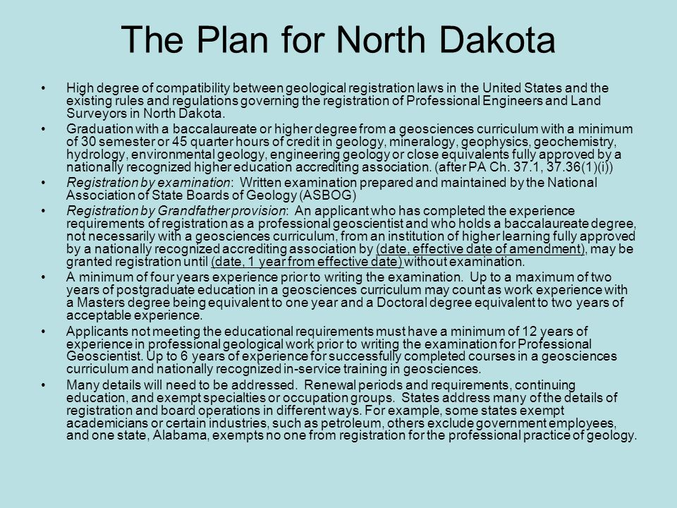 The Plan for North Dakota High degree of compatibility between geological registration laws in the United States and the existing rules and regulations governing the registration of Professional Engineers and Land Surveyors in North Dakota.