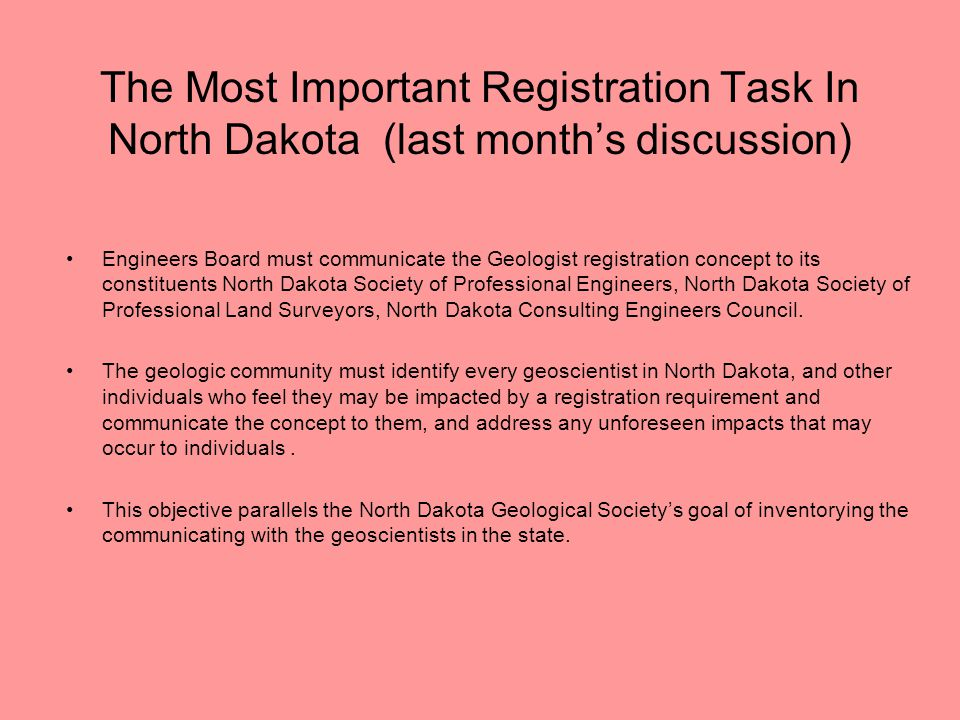The Most Important Registration Task In North Dakota (last month's discussion) Engineers Board must communicate the Geologist registration concept to its constituents North Dakota Society of Professional Engineers, North Dakota Society of Professional Land Surveyors, North Dakota Consulting Engineers Council.