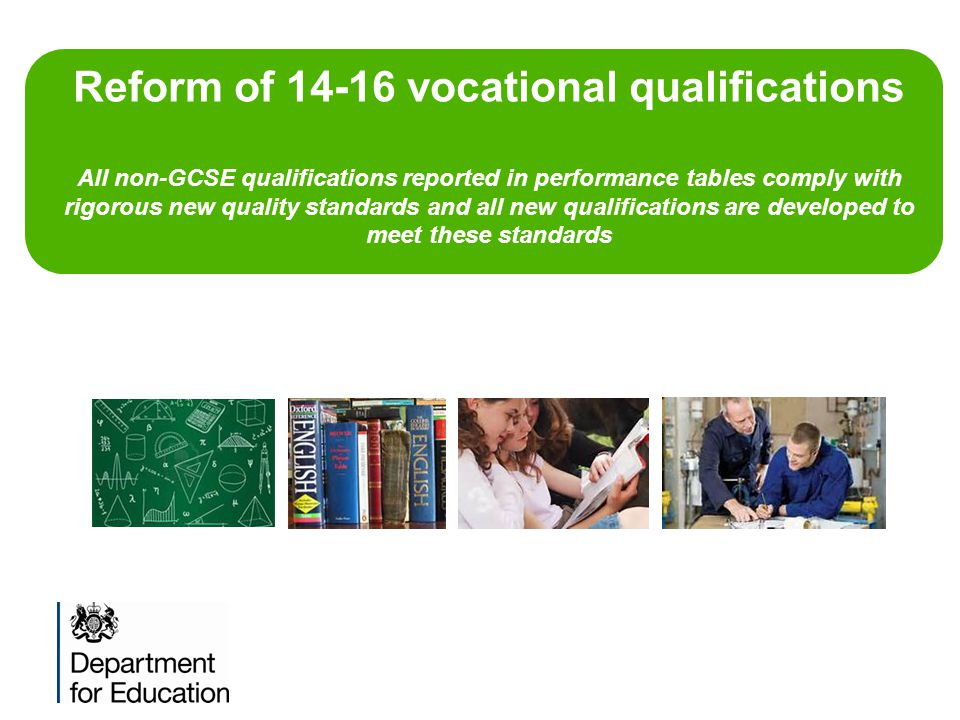 Reform of 14-16 vocational qualifications All non-GCSE qualifications reported in performance tables comply with rigorous new quality standards and al