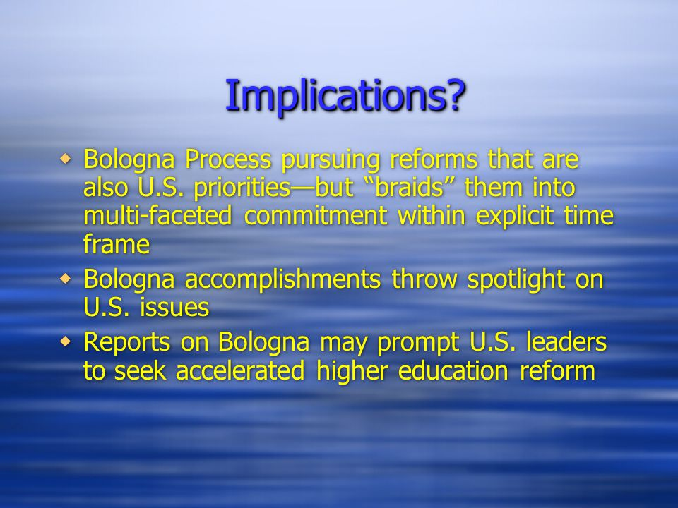 Implications Implications.  Bologna Process pursuing reforms that are also U.S.