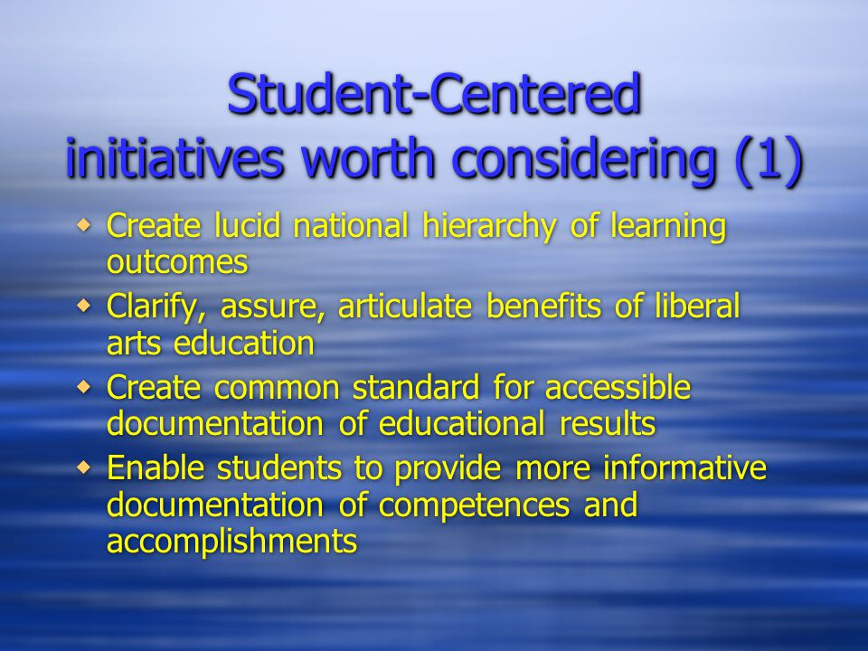 Student-Centered initiatives worth considering (1)  Create lucid national hierarchy of learning outcomes  Clarify, assure, articulate benefits of liberal arts education  Create common standard for accessible documentation of educational results  Enable students to provide more informative documentation of competences and accomplishments  Create lucid national hierarchy of learning outcomes  Clarify, assure, articulate benefits of liberal arts education  Create common standard for accessible documentation of educational results  Enable students to provide more informative documentation of competences and accomplishments