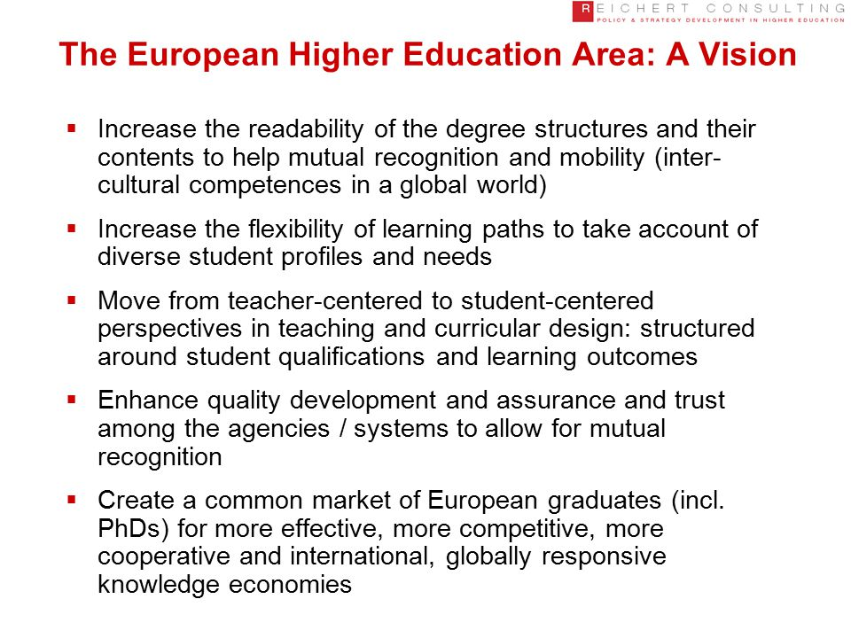 The European Higher Education Area: A Vision  Increase the readability of the degree structures and their contents to help mutual recognition and mobility (inter- cultural competences in a global world)  Increase the flexibility of learning paths to take account of diverse student profiles and needs  Move from teacher-centered to student-centered perspectives in teaching and curricular design: structured around student qualifications and learning outcomes  Enhance quality development and assurance and trust among the agencies / systems to allow for mutual recognition  Create a common market of European graduates (incl.