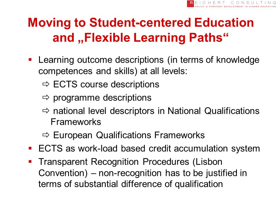 "Moving to Student-centered Education and ""Flexible Learning Paths  Learning outcome descriptions (in terms of knowledge competences and skills) at all levels:  ECTS course descriptions  programme descriptions  national level descriptors in National Qualifications Frameworks  European Qualifications Frameworks  ECTS as work-load based credit accumulation system  Transparent Recognition Procedures (Lisbon Convention) – non-recognition has to be justified in terms of substantial difference of qualification"