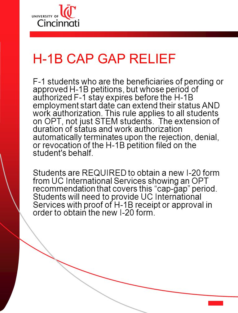 H-1B CAP GAP RELIEF F-1 students who are the beneficiaries of pending or approved H-1B petitions, but whose period of authorized F-1 stay expires before the H-1B employment start date can extend their status AND work authorization.