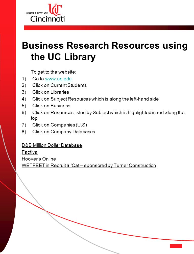 Business Research Resources using the UC Library To get to the website: 1) Go to www.uc.edu.www.uc.edu 2) Click on Current Students 3) Click on Libraries 4) Click on Subject Resources which is along the left-hand side 5) Click on Business 6) Click on Resources listed by Subject which is highlighted in red along the top 7) Click on Companies (U.S) 8) Click on Company Databases D&B Million Dollar Database Factiva Hoover's Online WETFEET in Recruit a 'Cat – sponsored by Turner Construction