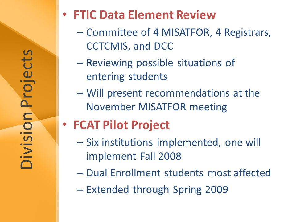 Division Projects FTIC Data Element Review – Committee of 4 MISATFOR, 4 Registrars, CCTCMIS, and DCC – Reviewing possible situations of entering students – Will present recommendations at the November MISATFOR meeting FCAT Pilot Project – Six institutions implemented, one will implement Fall 2008 – Dual Enrollment students most affected – Extended through Spring 2009