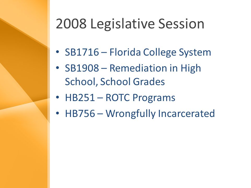 2008 Legislative Session SB1716 – Florida College System SB1908 – Remediation in High School, School Grades HB251 – ROTC Programs HB756 – Wrongfully Incarcerated