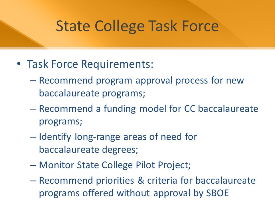 State College Task Force Task Force Requirements: – Recommend program approval process for new baccalaureate programs; – Recommend a funding model for CC baccalaureate programs; – Identify long-range areas of need for baccalaureate degrees; – Monitor State College Pilot Project; – Recommend priorities & criteria for baccalaureate programs offered without approval by SBOE