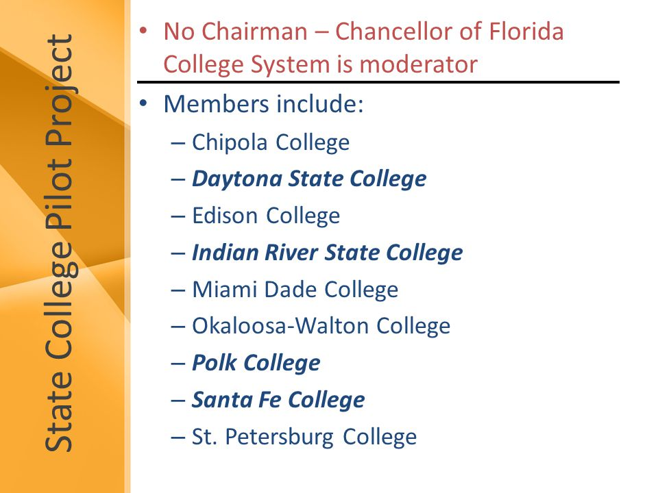 State College Pilot Project No Chairman – Chancellor of Florida College System is moderator Members include: – Chipola College – Daytona State College – Edison College – Indian River State College – Miami Dade College – Okaloosa-Walton College – Polk College – Santa Fe College – St.