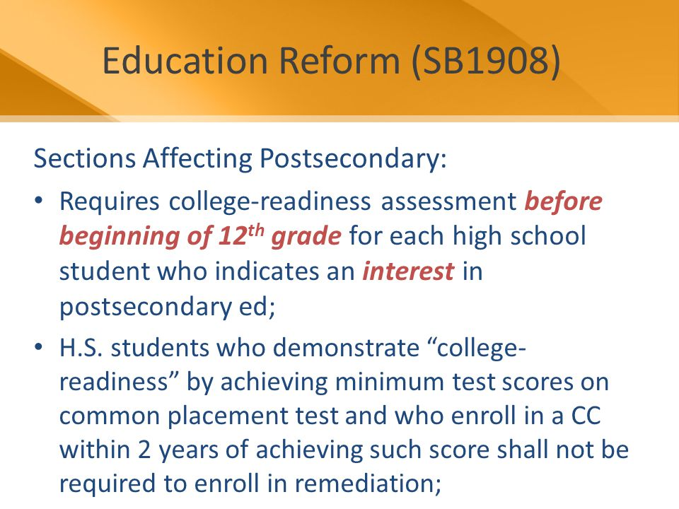 Education Reform (SB1908) Sections Affecting Postsecondary: Requires college-readiness assessment before beginning of 12 th grade for each high school student who indicates an interest in postsecondary ed; H.S.