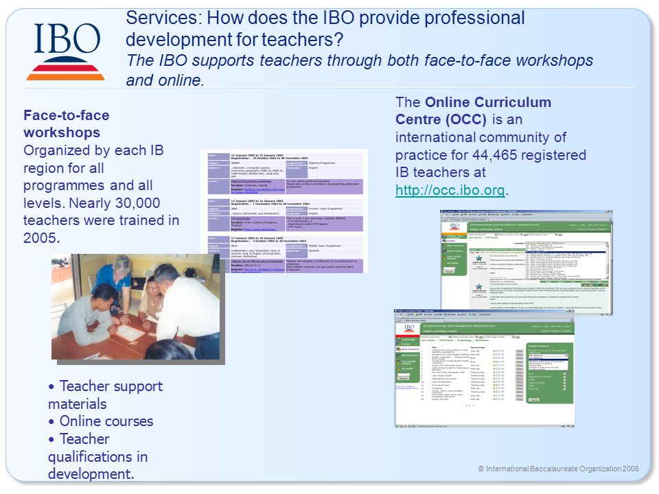© International Baccalaureate Organization 2006 Services: How does the IBO provide professional development for teachers? The IBO supports teachers th
