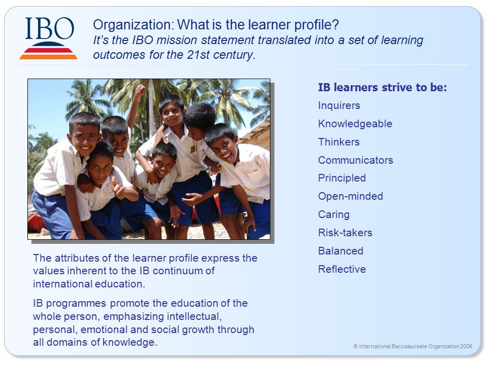 © International Baccalaureate Organization 2006 Organization: What is the learner profile? It's the IBO mission statement translated into a set of lea