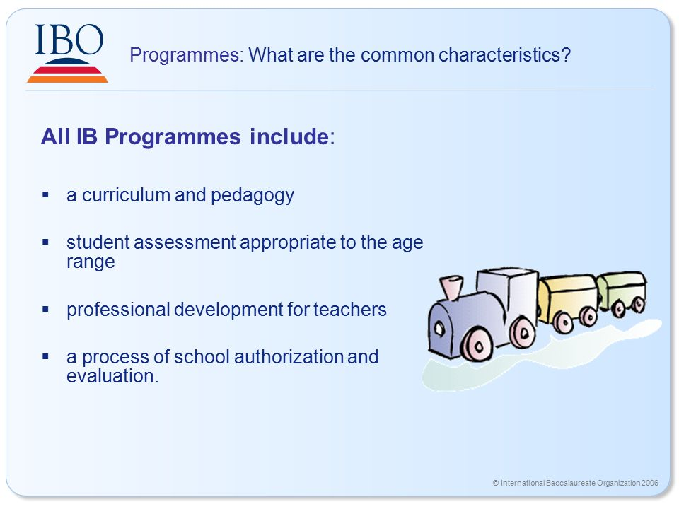 © International Baccalaureate Organization 2006 Programmes: What are the common characteristics? All IB Programmes include:  a curriculum and pedagog