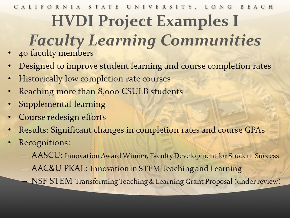 HVDI Project Examples I Faculty Learning Communities 40 faculty members Designed to improve student learning and course completion rates Historically