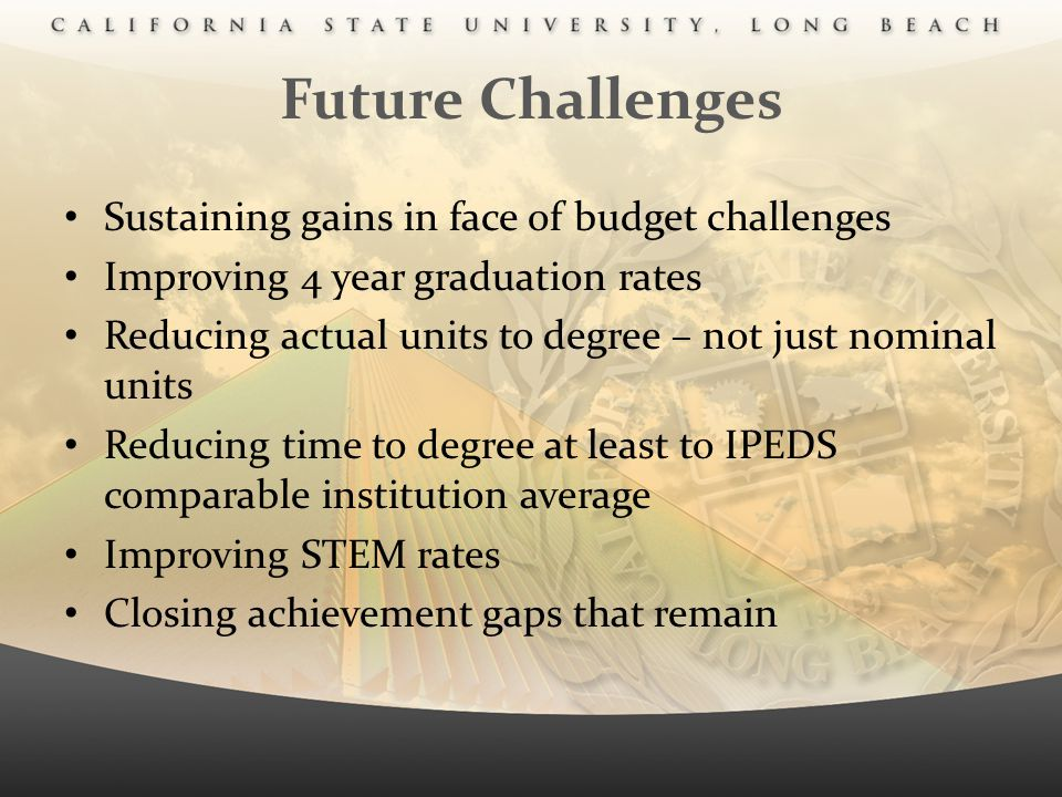 Future Challenges Sustaining gains in face of budget challenges Improving 4 year graduation rates Reducing actual units to degree – not just nominal u