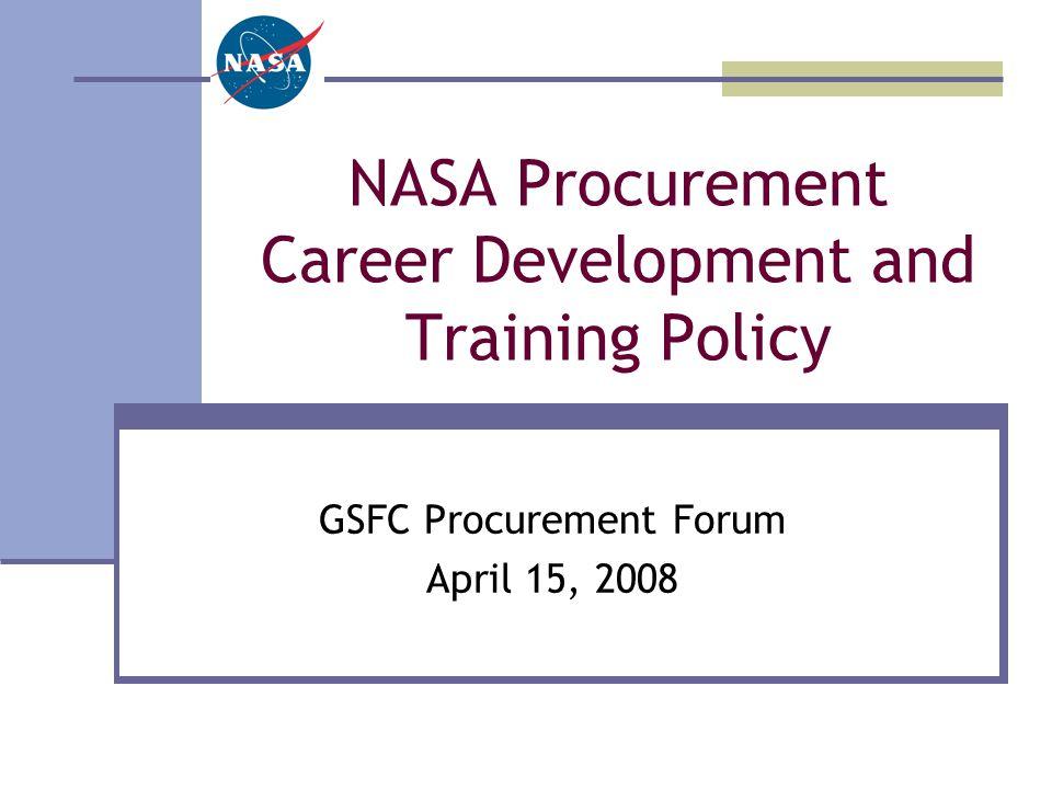 NASA Procurement Career Development and Training Policy GSFC Procurement Forum April 15, 2008