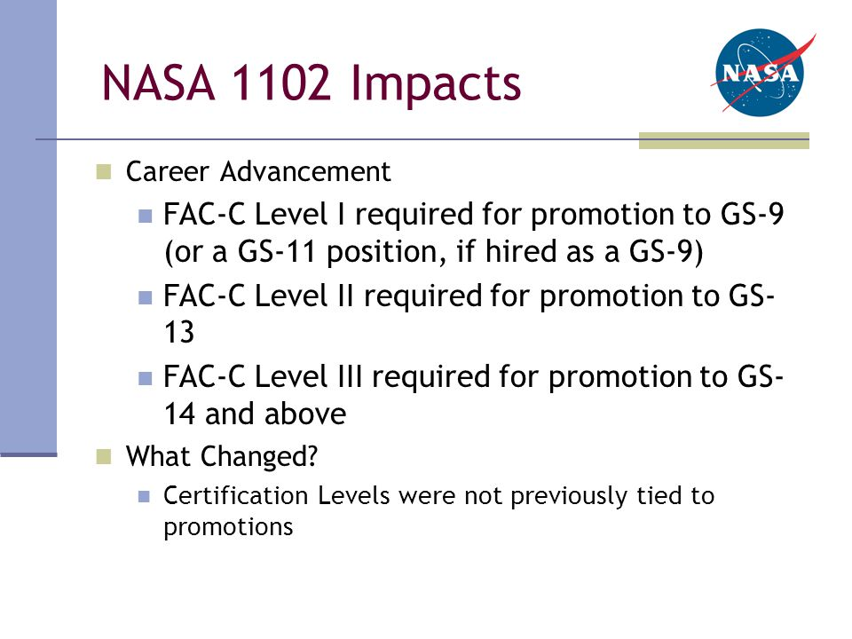 NASA 1102 Impacts Career Advancement FAC-C Level I required for promotion to GS-9 (or a GS-11 position, if hired as a GS-9) FAC-C Level II required for promotion to GS- 13 FAC-C Level III required for promotion to GS- 14 and above What Changed.