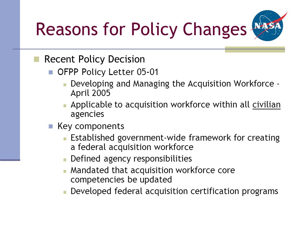 Reasons for Policy Changes Recent Policy Decision OFPP Policy Letter 05-01 Developing and Managing the Acquisition Workforce - April 2005 Applicable to acquisition workforce within all civilian agencies Key components Established government-wide framework for creating a federal acquisition workforce Defined agency responsibilities Mandated that acquisition workforce core competencies be updated Developed federal acquisition certification programs