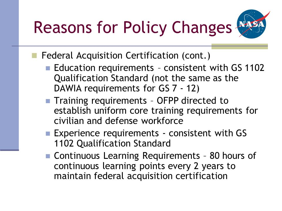 Reasons for Policy Changes Federal Acquisition Certification (cont.) Education requirements – consistent with GS 1102 Qualification Standard (not the same as the DAWIA requirements for GS 7 - 12) Training requirements – OFPP directed to establish uniform core training requirements for civilian and defense workforce Experience requirements - consistent with GS 1102 Qualification Standard Continuous Learning Requirements – 80 hours of continuous learning points every 2 years to maintain federal acquisition certification