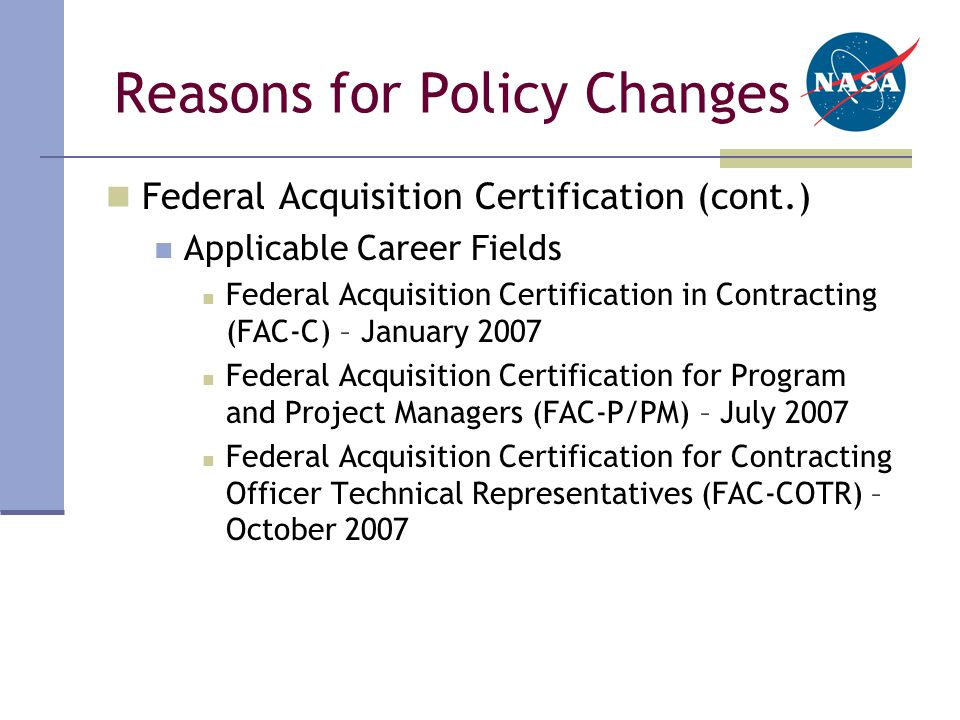 Reasons for Policy Changes Federal Acquisition Certification (cont.) Applicable Career Fields Federal Acquisition Certification in Contracting (FAC-C) – January 2007 Federal Acquisition Certification for Program and Project Managers (FAC-P/PM) – July 2007 Federal Acquisition Certification for Contracting Officer Technical Representatives (FAC-COTR) – October 2007