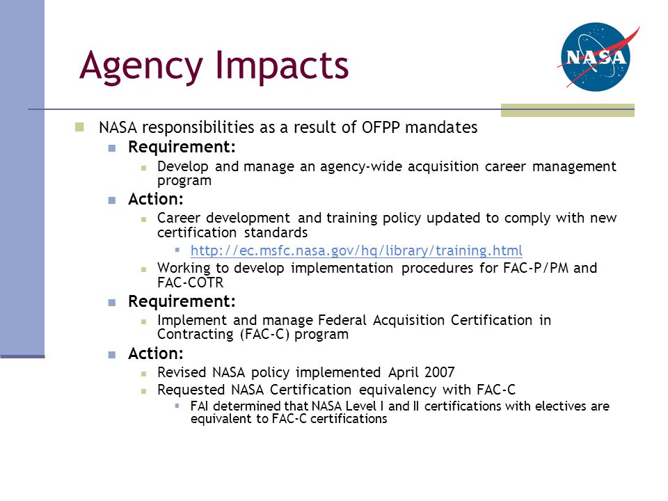 Agency Impacts NASA responsibilities as a result of OFPP mandates Requirement: Develop and manage an agency-wide acquisition career management program Action: Career development and training policy updated to comply with new certification standards  http://ec.msfc.nasa.gov/hq/library/training.html http://ec.msfc.nasa.gov/hq/library/training.html Working to develop implementation procedures for FAC-P/PM and FAC-COTR Requirement: Implement and manage Federal Acquisition Certification in Contracting (FAC-C) program Action: Revised NASA policy implemented April 2007 Requested NASA Certification equivalency with FAC-C  FAI determined that NASA Level I and II certifications with electives are equivalent to FAC-C certifications