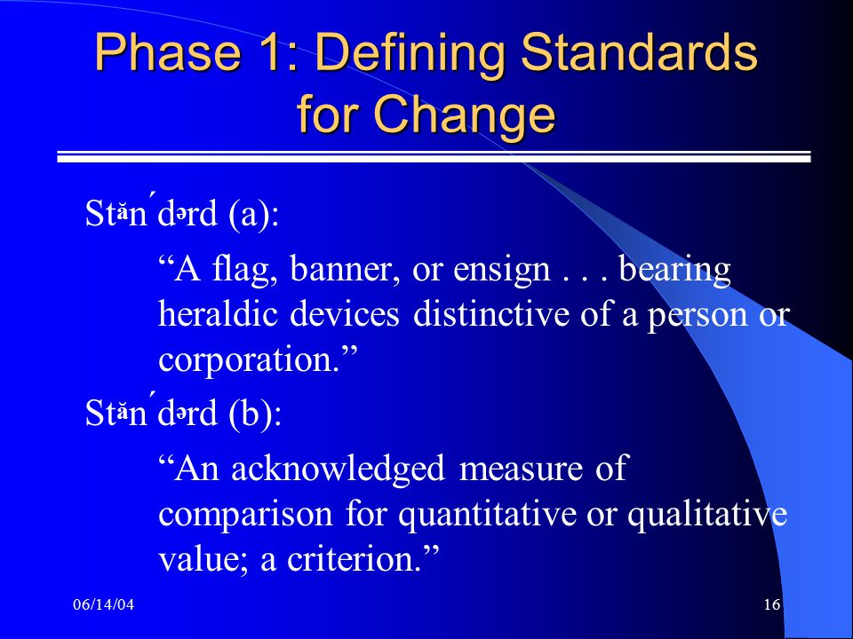 06/14/0416 Phase 1: Defining Standards for Change St ă n d ə rd (a): A flag, banner, or ensign...