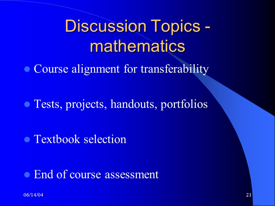 06/14/0421 Discussion Topics - mathematics Course alignment for transferability Tests, projects, handouts, portfolios Textbook selection End of course assessment