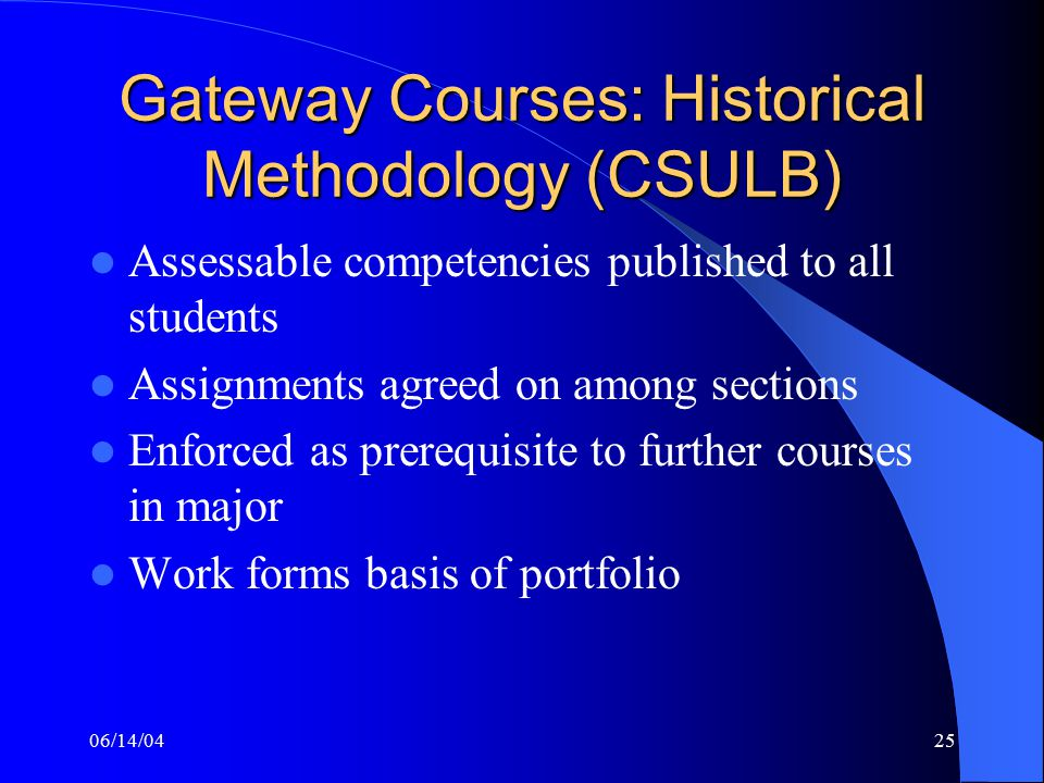 06/14/0425 Gateway Courses: Historical Methodology (CSULB) Assessable competencies published to all students Assignments agreed on among sections Enforced as prerequisite to further courses in major Work forms basis of portfolio