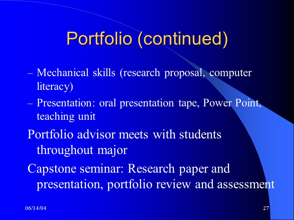 06/14/0427 Portfolio (continued) – Mechanical skills (research proposal, computer literacy) – Presentation: oral presentation tape, Power Point, teaching unit Portfolio advisor meets with students throughout major Capstone seminar: Research paper and presentation, portfolio review and assessment