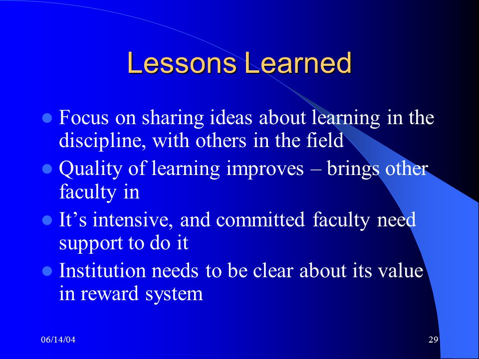 06/14/0429 Lessons Learned Focus on sharing ideas about learning in the discipline, with others in the field Quality of learning improves – brings other faculty in It's intensive, and committed faculty need support to do it Institution needs to be clear about its value in reward system