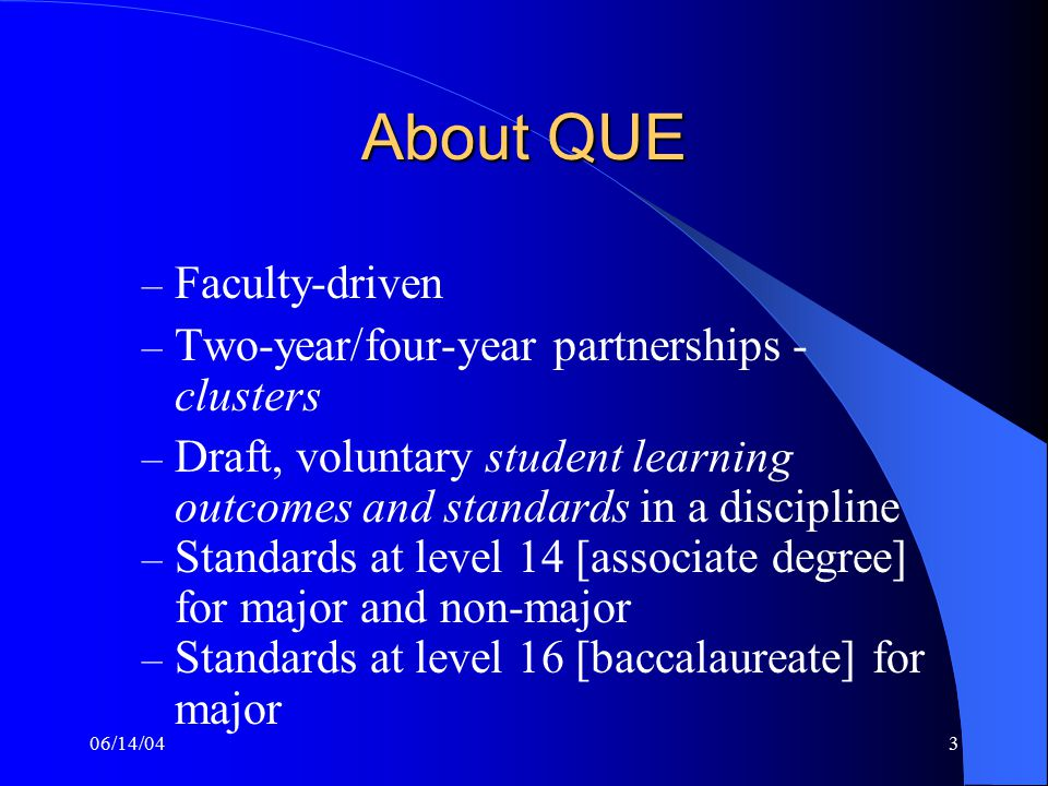 06/14/043 About QUE – Faculty-driven – Two-year/four-year partnerships - clusters – Draft, voluntary student learning outcomes and standards in a discipline – Standards at level 14 [associate degree] for major and non-major – Standards at level 16 [baccalaureate] for major