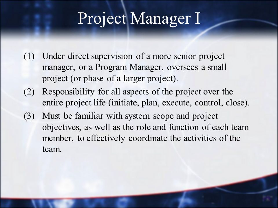 Project Manager I (1)Under direct supervision of a more senior project manager, or a Program Manager, oversees a small project (or phase of a larger p