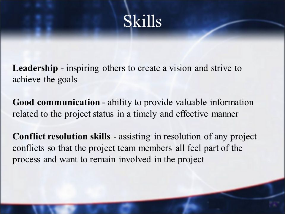 Skills Leadership - inspiring others to create a vision and strive to achieve the goals Good communication - ability to provide valuable information r