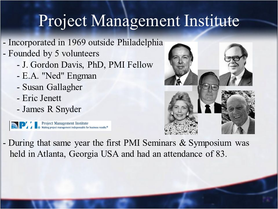 Project Management Institute - Incorporated in 1969 outside Philadelphia - Founded by 5 volunteers - J. Gordon Davis, PhD, PMI Fellow - E.A.