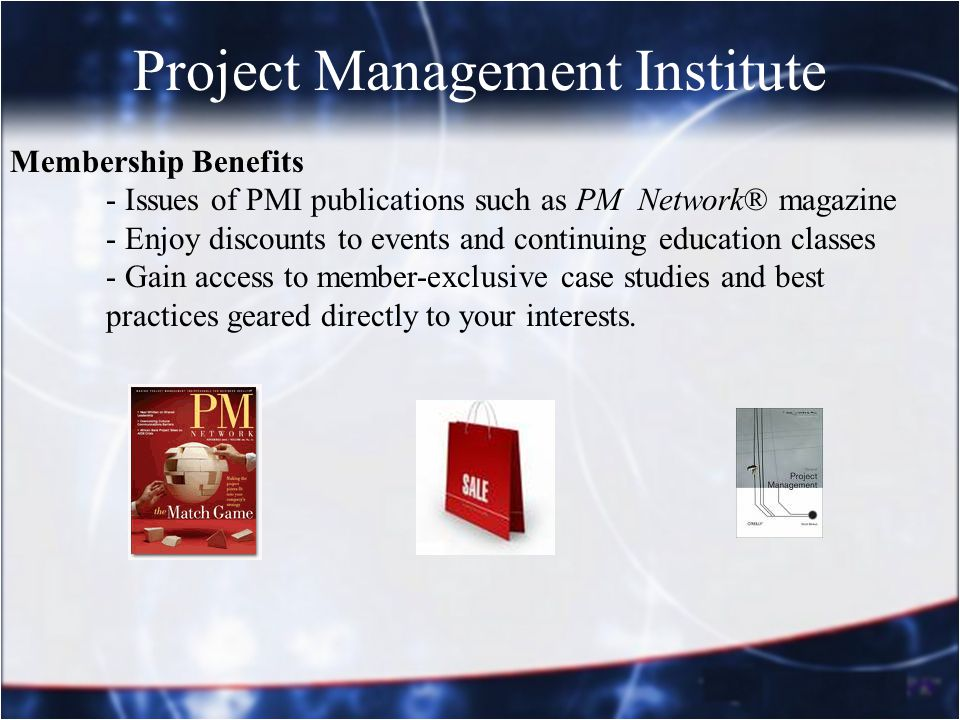 Project Management Institute Membership Benefits - Issues of PMI publications such as PM Network® magazine - Enjoy discounts to events and continuing