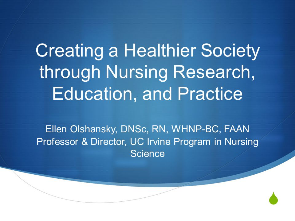 Objectives  Key concepts that are foundational to nursing  Describe the Program in Nursing Science at UC Irvine, including vision, mission, and strategic goals  Discuss how UCI Program in Nursing Science is contributing to the health of the public through several initiatives and the scholarship of the faculty