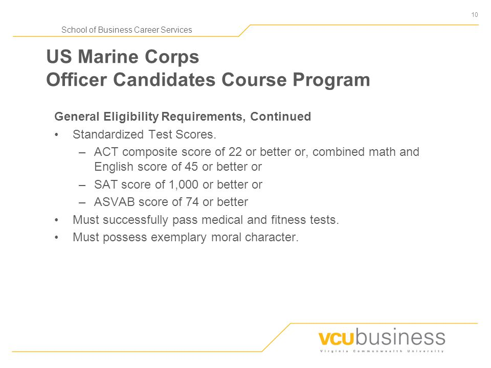 10 School of Business Career Services US Marine Corps Officer Candidates Course Program General Eligibility Requirements, Continued Standardized Test Scores.