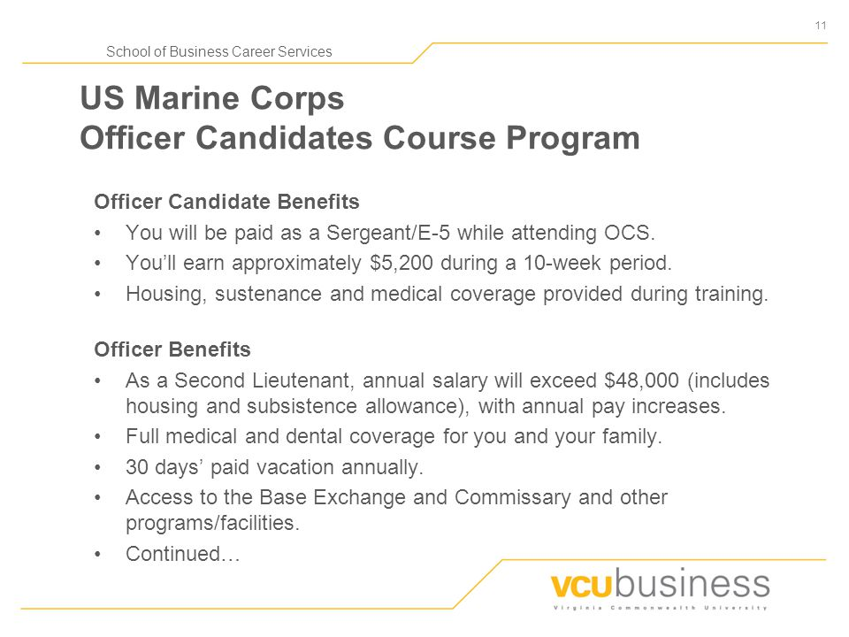 11 School of Business Career Services US Marine Corps Officer Candidates Course Program Officer Candidate Benefits You will be paid as a Sergeant/E-5 while attending OCS.