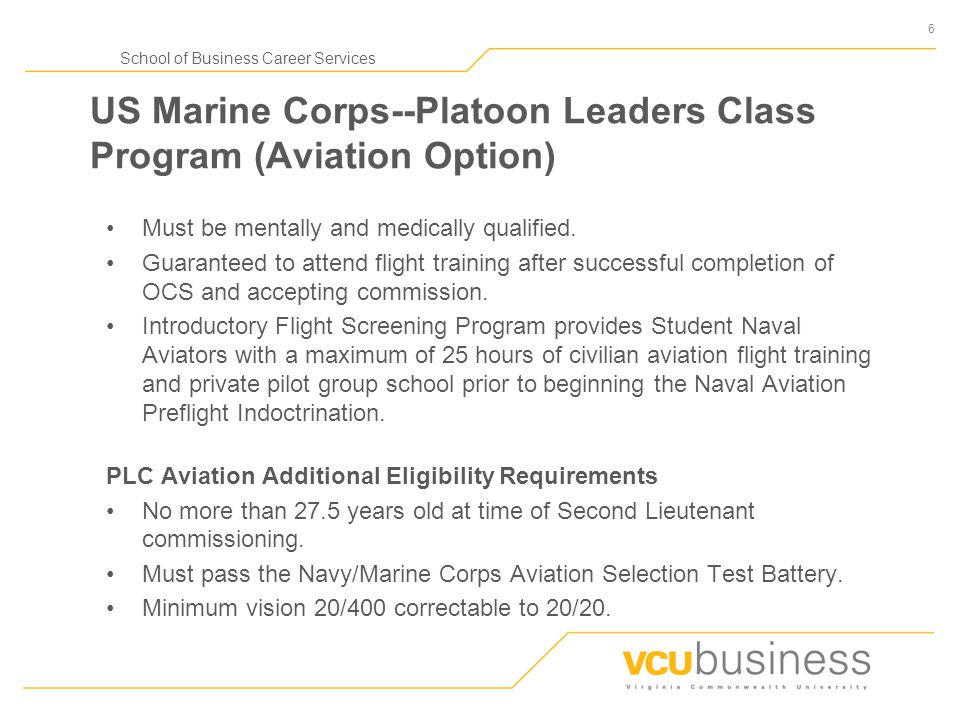 6 School of Business Career Services US Marine Corps--Platoon Leaders Class Program (Aviation Option) Must be mentally and medically qualified.