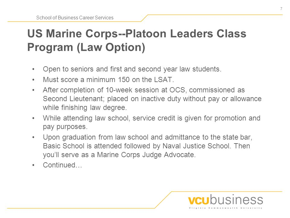 7 School of Business Career Services US Marine Corps--Platoon Leaders Class Program (Law Option) Open to seniors and first and second year law student