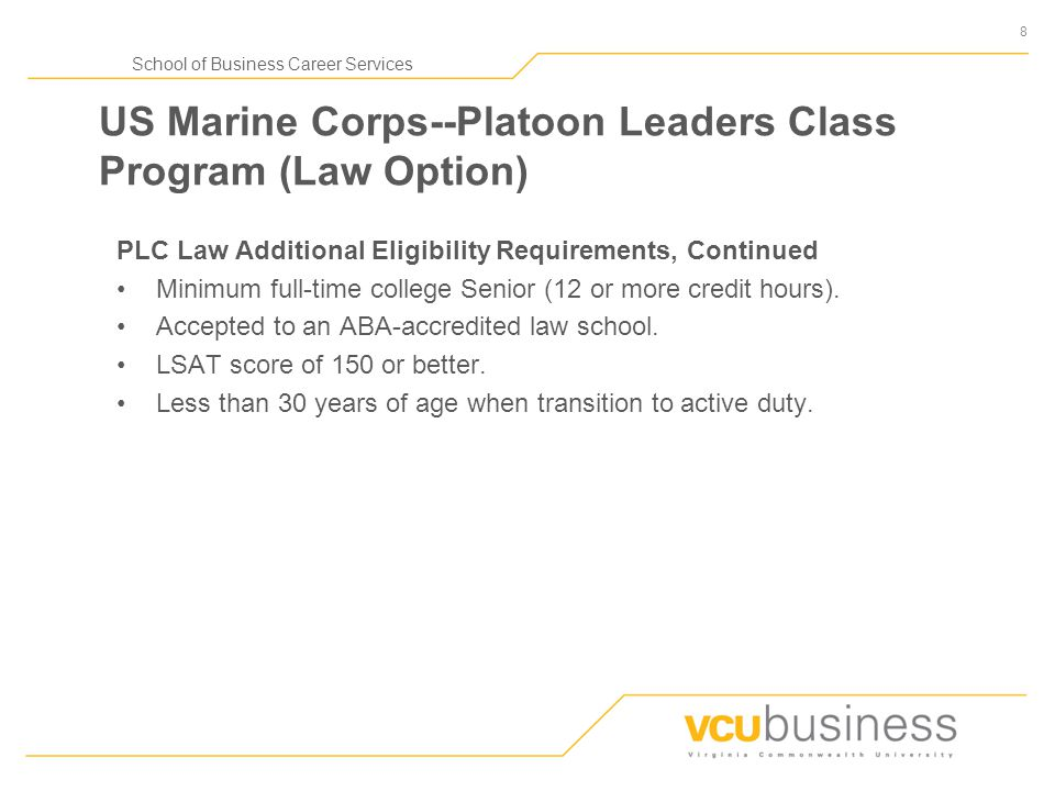 8 School of Business Career Services US Marine Corps--Platoon Leaders Class Program (Law Option) PLC Law Additional Eligibility Requirements, Continue
