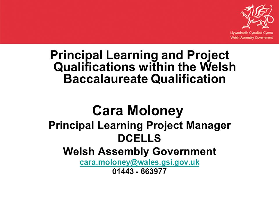 Principal Learning and Project Qualifications within the Welsh Baccalaureate Qualification Cara Moloney Principal Learning Project Manager DCELLS Welsh Assembly Government cara.moloney@wales.gsi.gov.uk 01443 - 663977