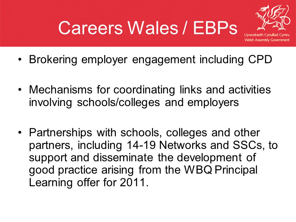 Careers Wales / EBPs Brokering employer engagement including CPD Mechanisms for coordinating links and activities involving schools/colleges and employers Partnerships with schools, colleges and other partners, including 14-19 Networks and SSCs, to support and disseminate the development of good practice arising from the WBQ Principal Learning offer for 2011.