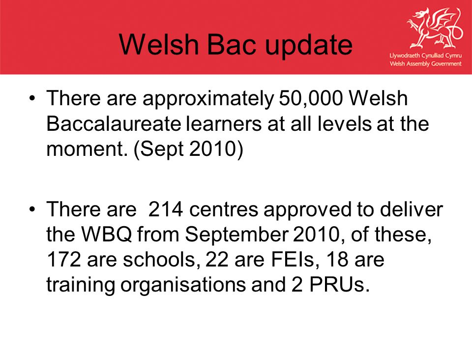 Welsh Bac update There are approximately 50,000 Welsh Baccalaureate learners at all levels at the moment.