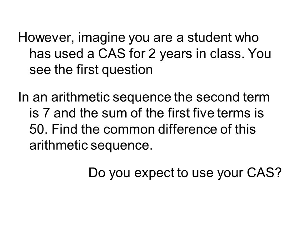 However, imagine you are a student who has used a CAS for 2 years in class.