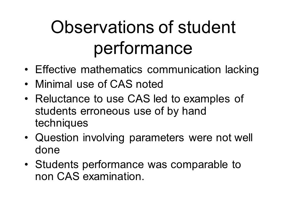Observations of student performance Effective mathematics communication lacking Minimal use of CAS noted Reluctance to use CAS led to examples of students erroneous use of by hand techniques Question involving parameters were not well done Students performance was comparable to non CAS examination.