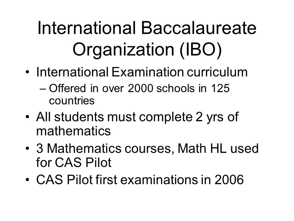International Baccalaureate Organization (IBO) International Examination curriculum –Offered in over 2000 schools in 125 countries All students must complete 2 yrs of mathematics 3 Mathematics courses, Math HL used for CAS Pilot CAS Pilot first examinations in 2006