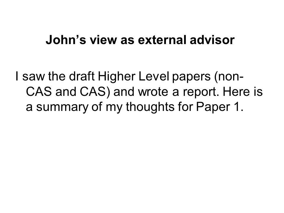 John's view as external advisor I saw the draft Higher Level papers (non- CAS and CAS) and wrote a report.